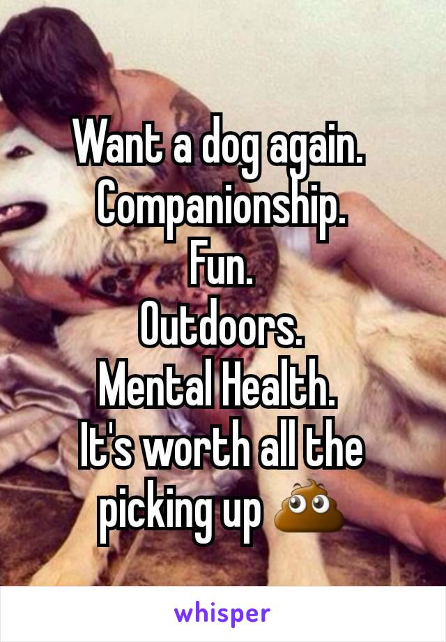 Want a dog again.  Companionship. Fun. Outdoors. Mental Health.  It's worth all the picking up 💩