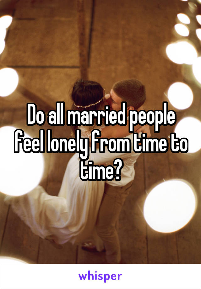 Do all married people feel lonely from time to time?