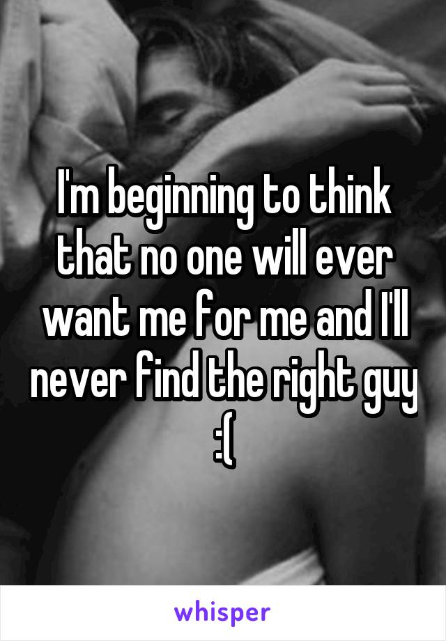 I'm beginning to think that no one will ever want me for me and I'll never find the right guy :(