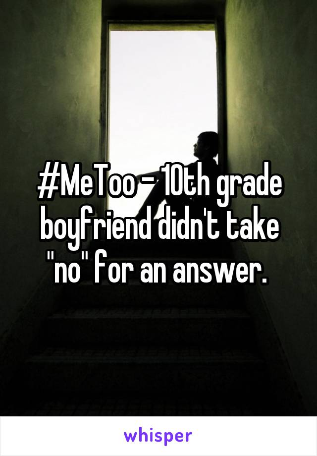 "#MeToo - 10th grade boyfriend didn't take ""no"" for an answer."