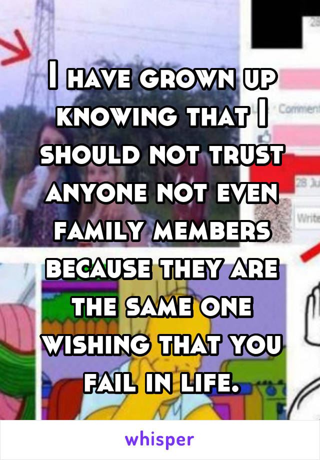 I have grown up knowing that I should not trust anyone not even family members because they are the same one wishing that you fail in life.