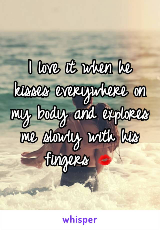 I love it when he kisses everywhere on my body and explores me slowly with his fingers 💋