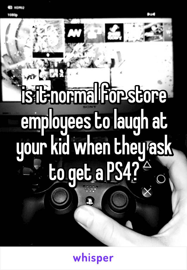is it normal for store employees to laugh at your kid when they ask to get a PS4?