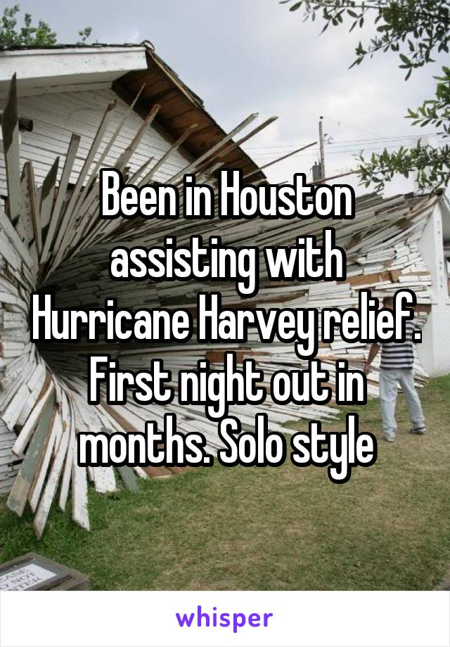 Been in Houston assisting with Hurricane Harvey relief. First night out in months. Solo style