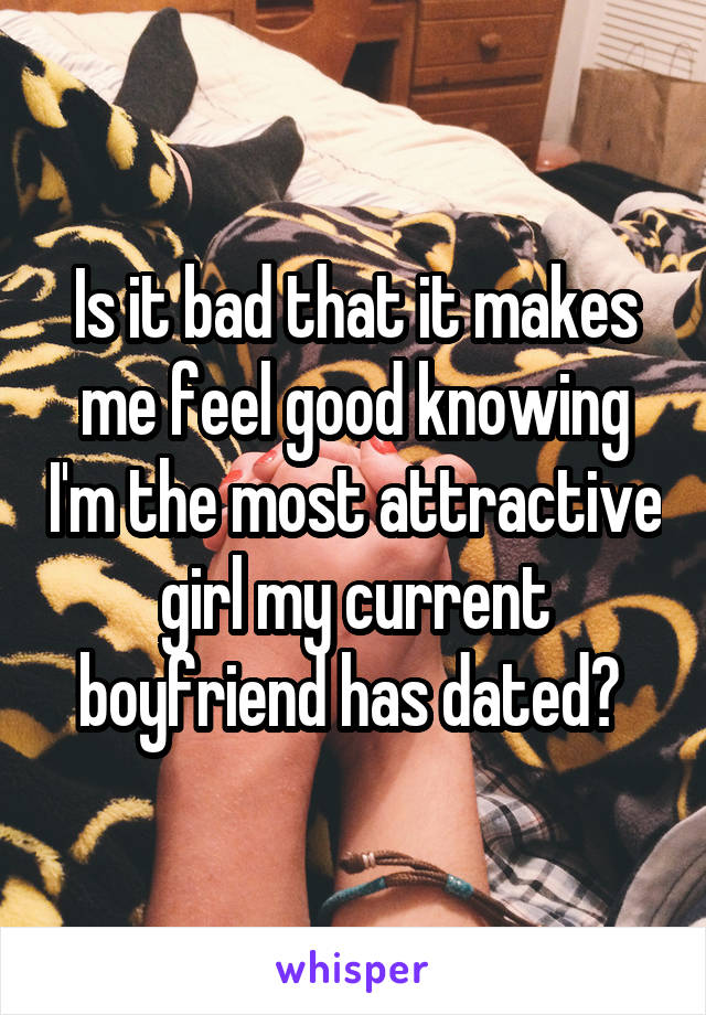 Is it bad that it makes me feel good knowing I'm the most attractive girl my current boyfriend has dated?