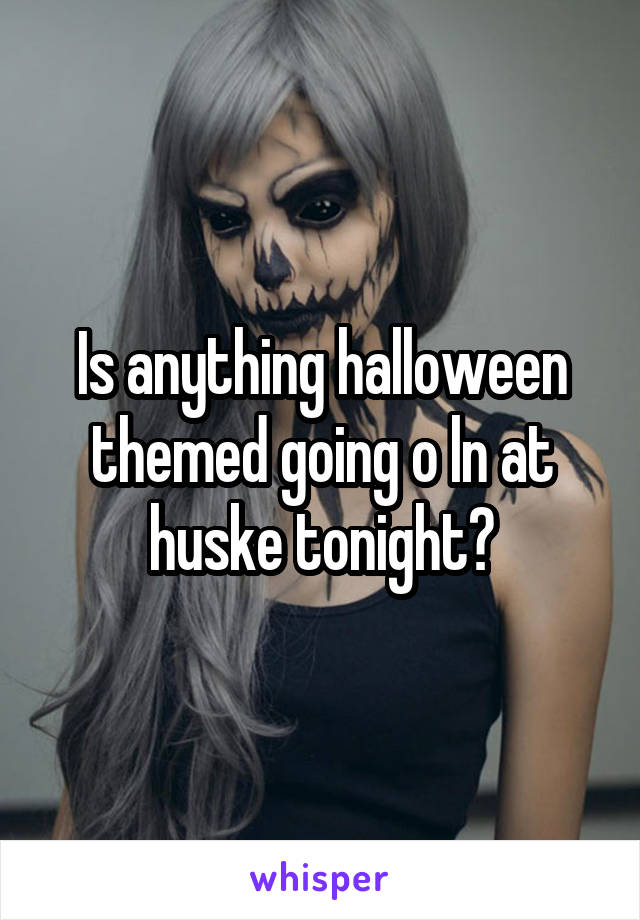 Is anything halloween themed going o ln at huske tonight?