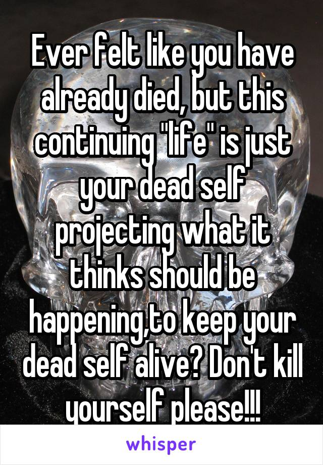 "Ever felt like you have already died, but this continuing ""life"" is just your dead self projecting what it thinks should be happening,to keep your dead self alive? Don't kill yourself please!!!"