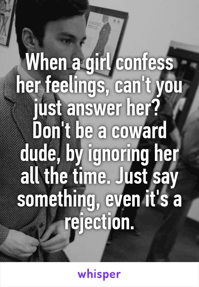 When a girl confess her feelings, can't you just answer her?  Don't be a coward dude, by ignoring her all the time. Just say something, even it's a rejection.