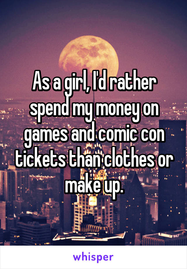 As a girl, I'd rather spend my money on games and comic con tickets than clothes or make up.
