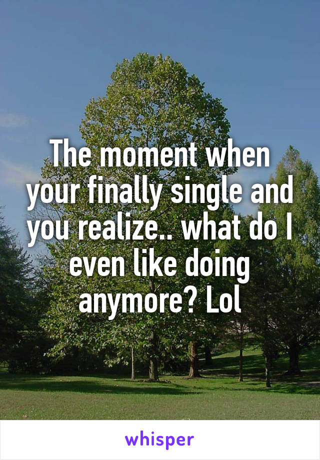 The moment when your finally single and you realize.. what do I even like doing anymore? Lol