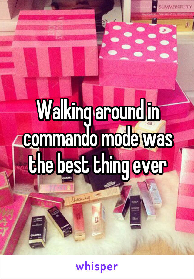 Walking around in commando mode was the best thing ever