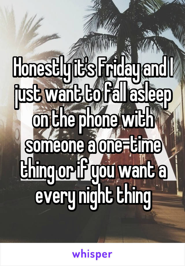 Honestly it's Friday and I just want to fall asleep on the phone with someone a one-time thing or if you want a every night thing