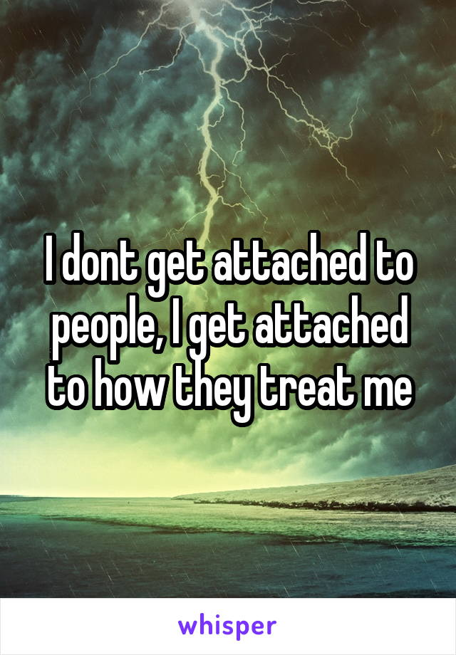 I dont get attached to people, I get attached to how they treat me