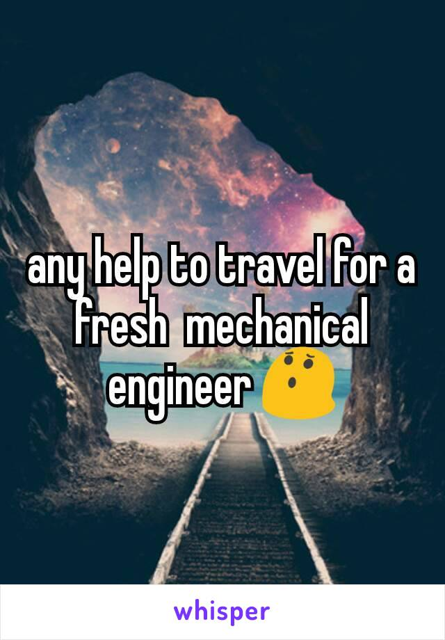 any help to travel for a fresh  mechanical engineer 😯