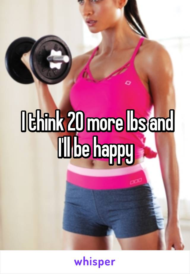 I think 20 more lbs and I'll be happy
