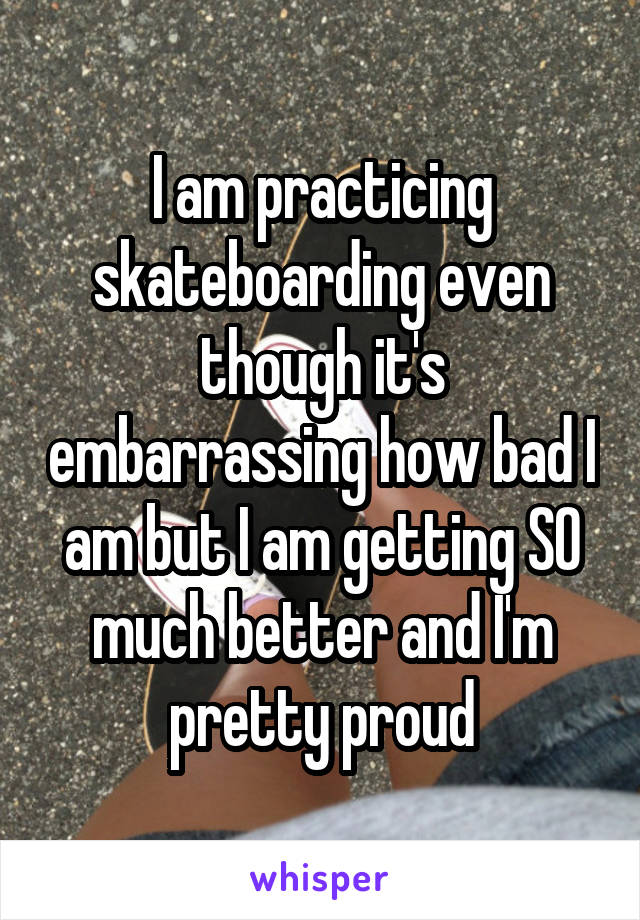 I am practicing skateboarding even though it's embarrassing how bad I am but I am getting SO much better and I'm pretty proud