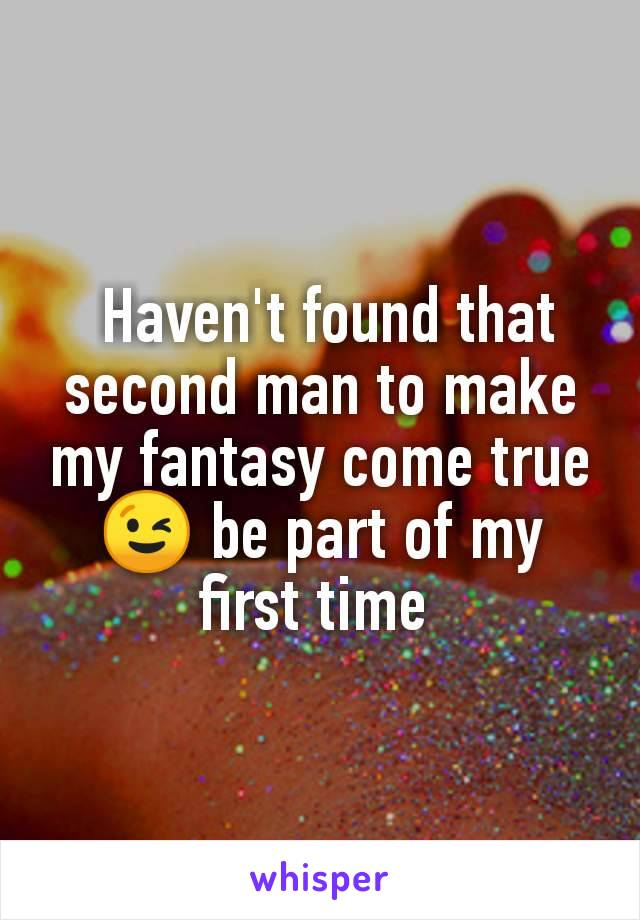 Haven't found that second man to make my fantasy come true 😉 be part of my first time