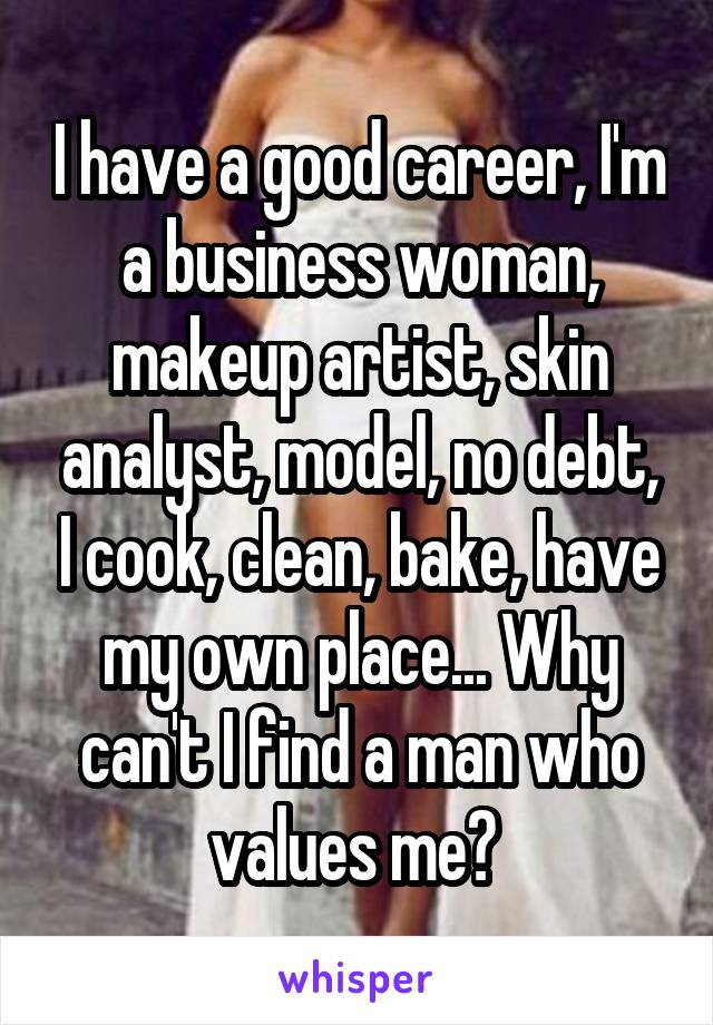 I have a good career, I'm a business woman, makeup artist, skin analyst, model, no debt, I cook, clean, bake, have my own place... Why can't I find a man who values me?