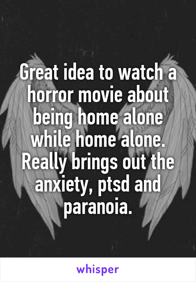 Great idea to watch a horror movie about being home alone while home alone. Really brings out the anxiety, ptsd and paranoia.