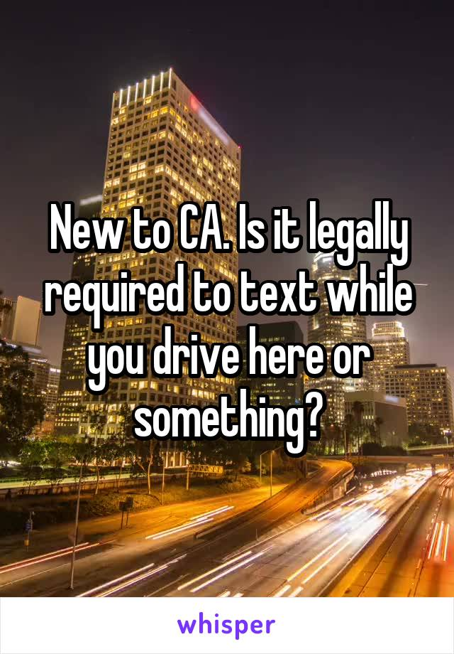 New to CA. Is it legally required to text while you drive here or something?