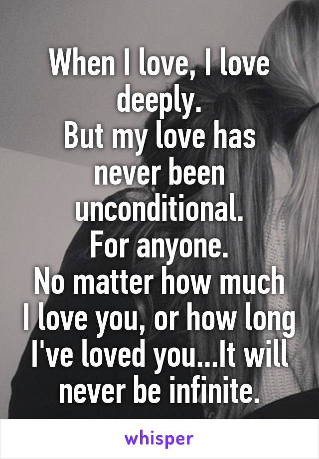 When I love, I love deeply. But my love has never been unconditional. For anyone. No matter how much I love you, or how long I've loved you...It will never be infinite.
