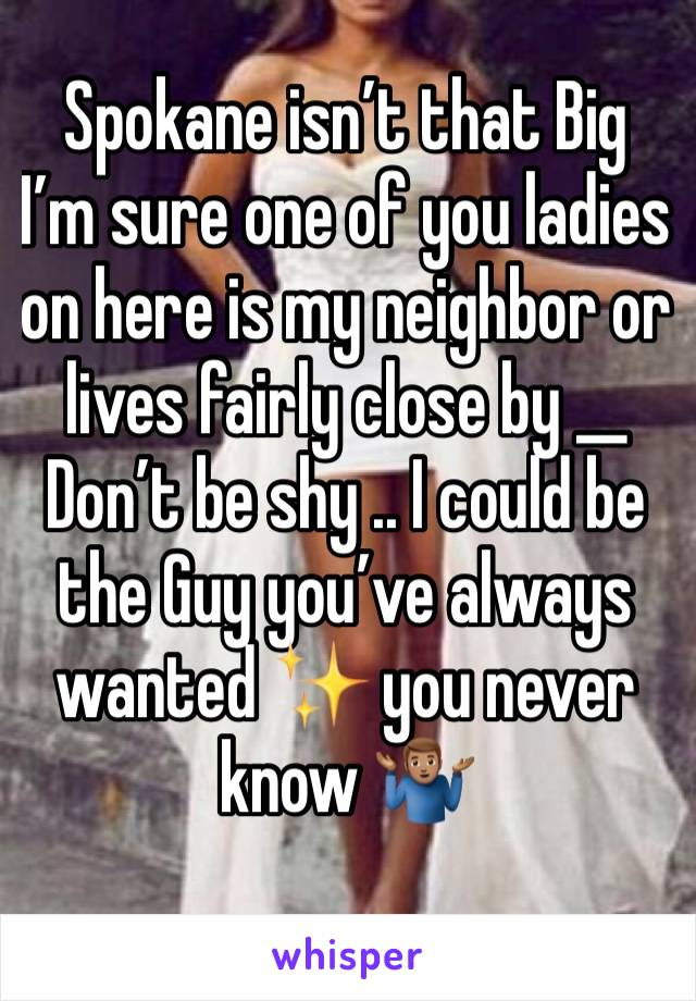 Spokane isn't that Big I'm sure one of you ladies on here is my neighbor or lives fairly close by __ Don't be shy .. I could be the Guy you've always wanted ✨ you never know 🤷🏽♂️