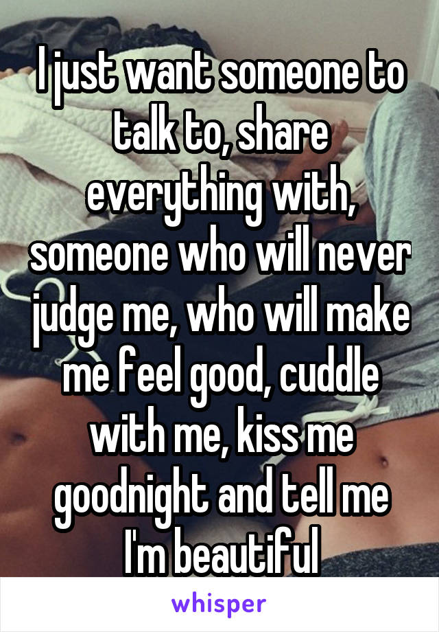 I just want someone to talk to, share everything with, someone who will never judge me, who will make me feel good, cuddle with me, kiss me goodnight and tell me I'm beautiful