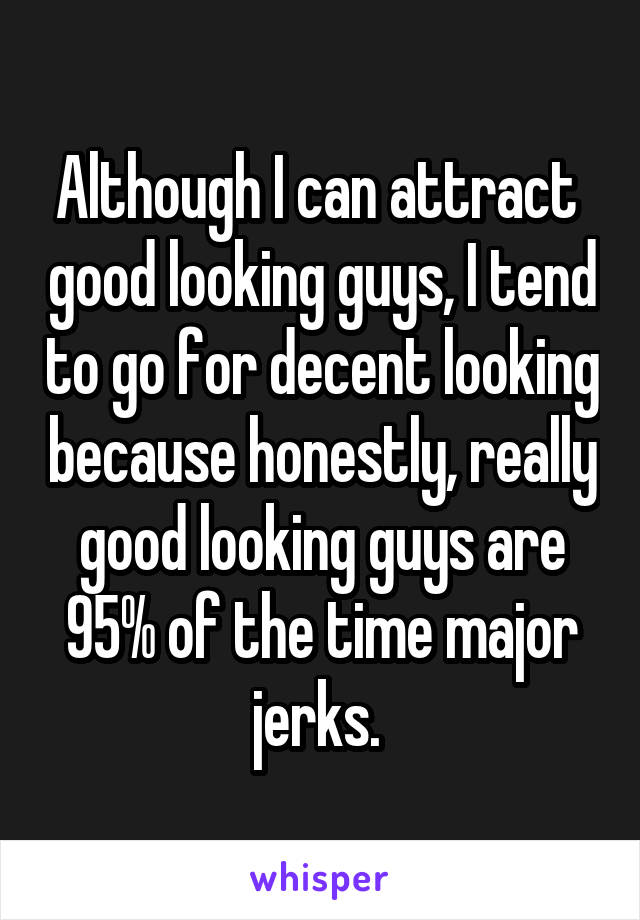 Although I can attract  good looking guys, I tend to go for decent looking because honestly, really good looking guys are 95% of the time major jerks.