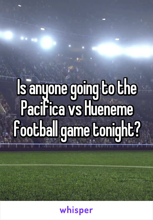 Is anyone going to the Pacifica vs Hueneme football game tonight?