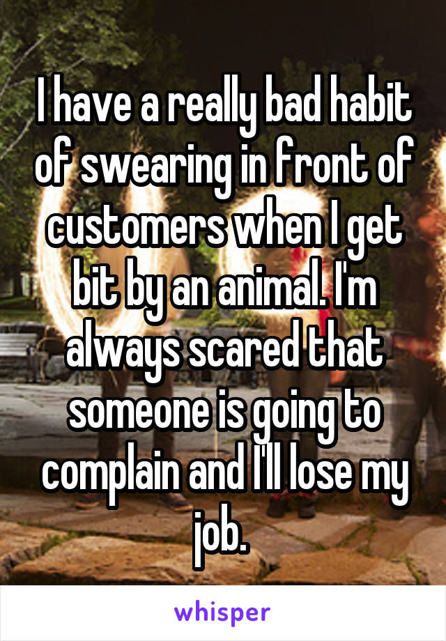 I have a really bad habit of swearing in front of customers when I get bit by an animal. I'm always scared that someone is going to complain and I'll lose my job.