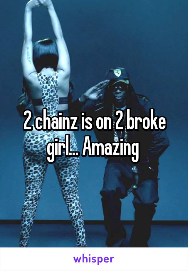 2 chainz is on 2 broke girl... Amazing