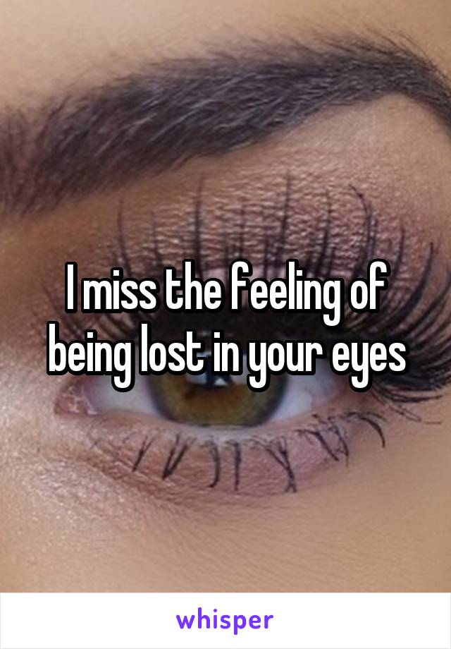 I miss the feeling of being lost in your eyes