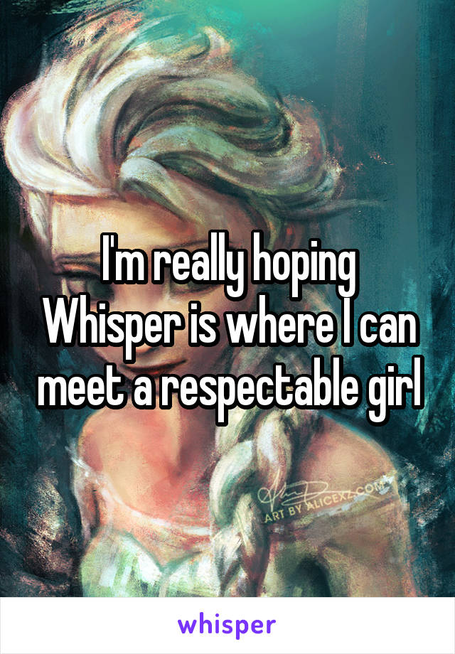 I'm really hoping Whisper is where I can meet a respectable girl