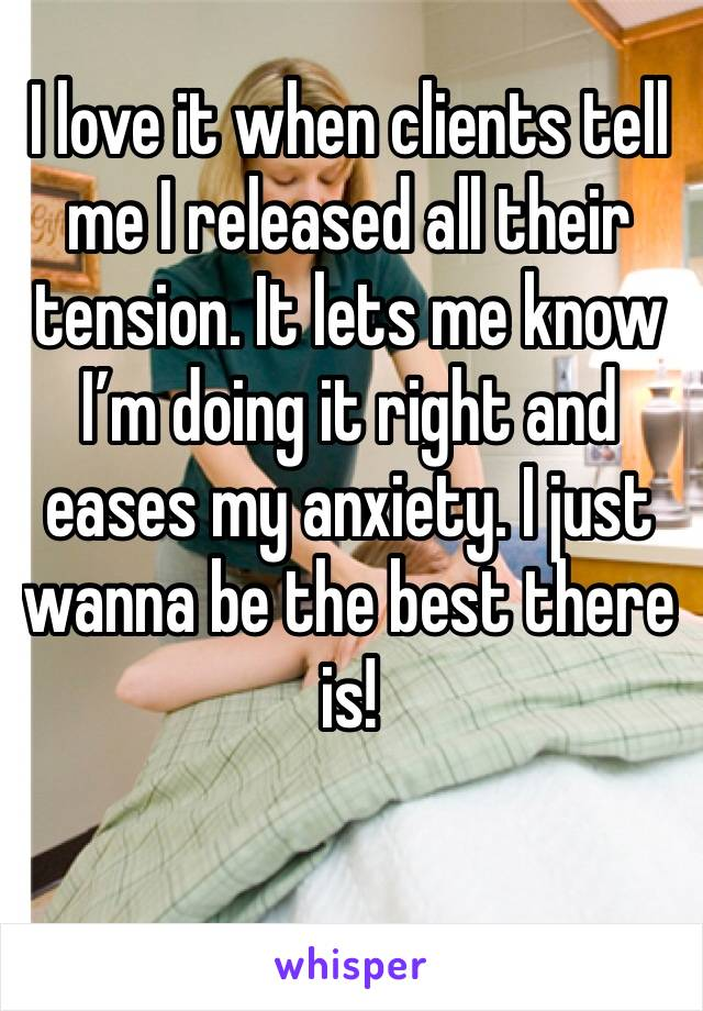 I love it when clients tell me I released all their tension. It lets me know I'm doing it right and eases my anxiety. I just wanna be the best there is!
