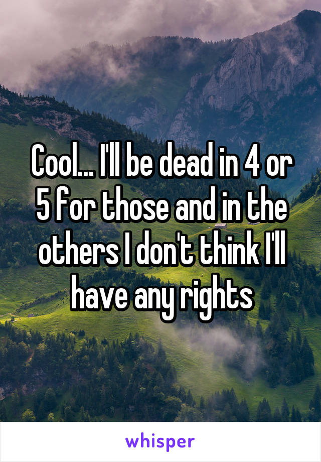 Cool... I'll be dead in 4 or 5 for those and in the others I don't think I'll have any rights