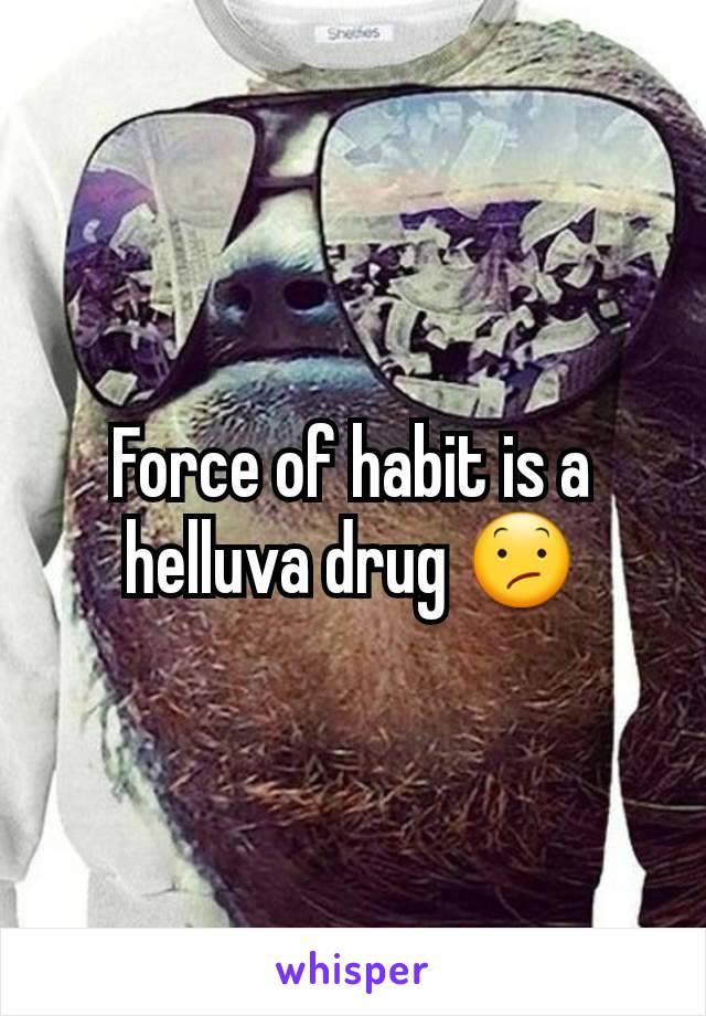 Force of habit is a helluva drug 😕