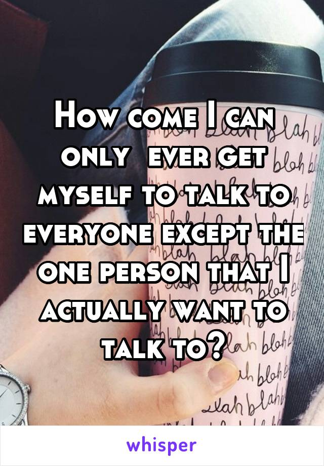 How come I can only  ever get myself to talk to everyone except the one person that I actually want to talk to?