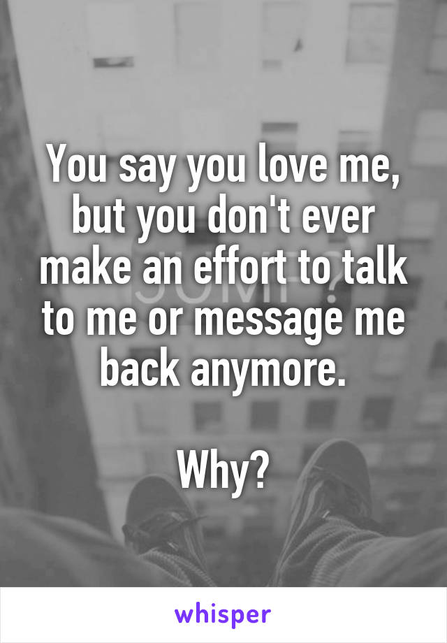 You say you love me, but you don't ever make an effort to talk to me or message me back anymore.  Why?