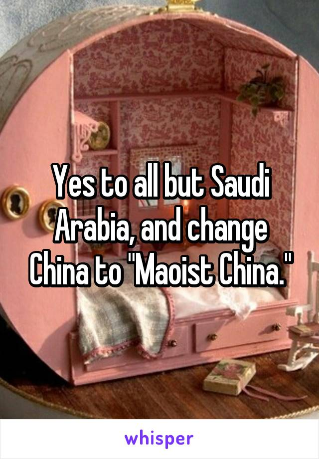 "Yes to all but Saudi Arabia, and change China to ""Maoist China."""