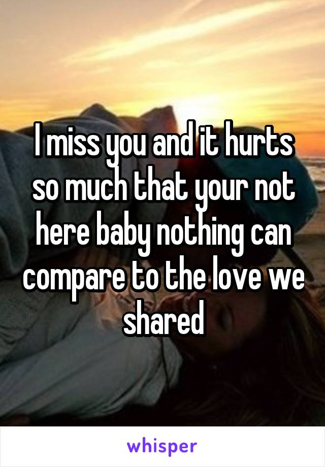 I miss you and it hurts so much that your not here baby nothing can compare to the love we shared