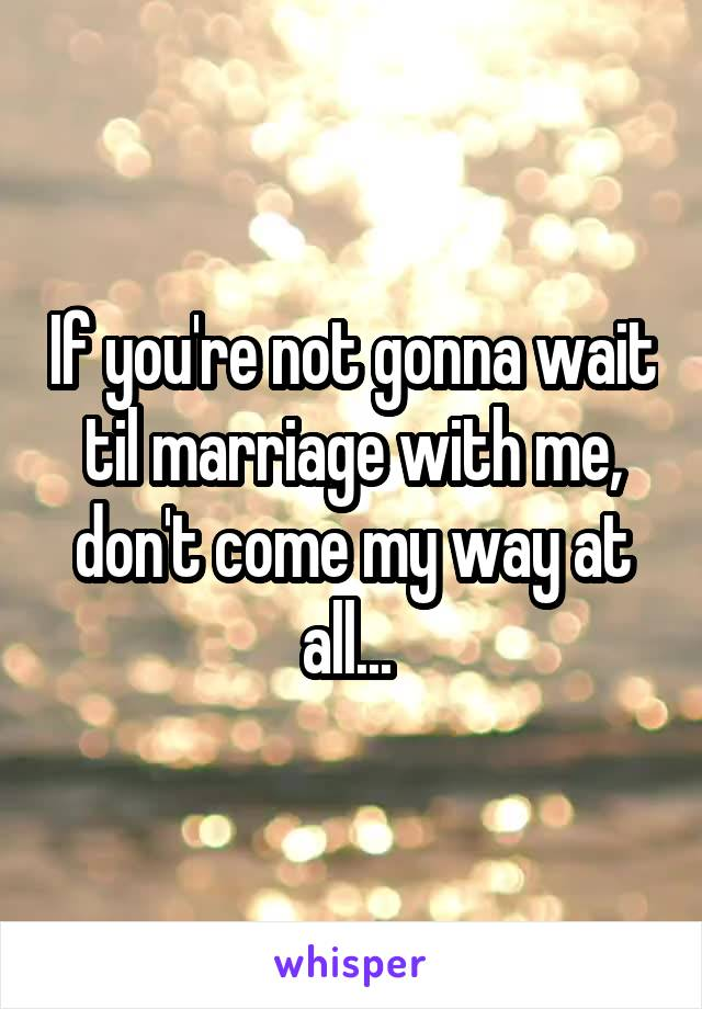 If you're not gonna wait til marriage with me, don't come my way at all...