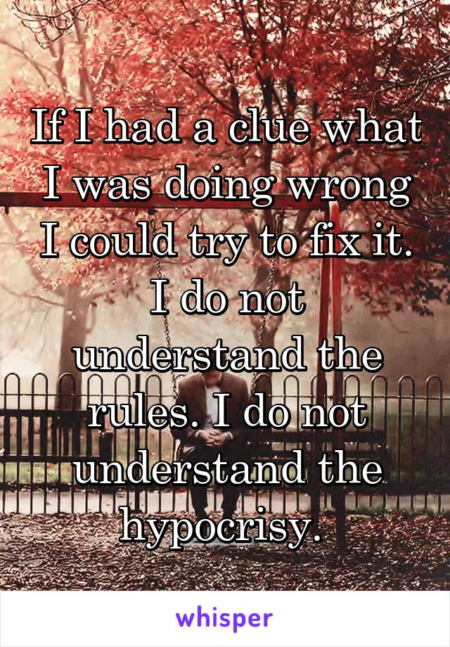 If I had a clue what I was doing wrong I could try to fix it. I do not understand the rules. I do not understand the hypocrisy.