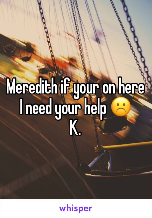 Meredith if your on here I need your help ☹️ K.