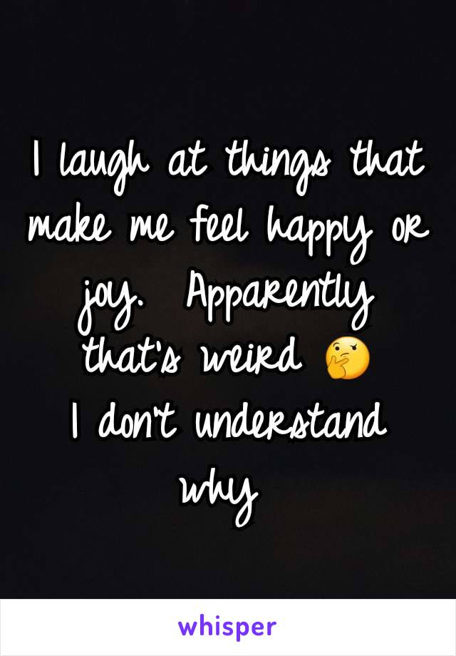 I laugh at things that make me feel happy or joy.  Apparently that's weird 🤔 I don't understand why