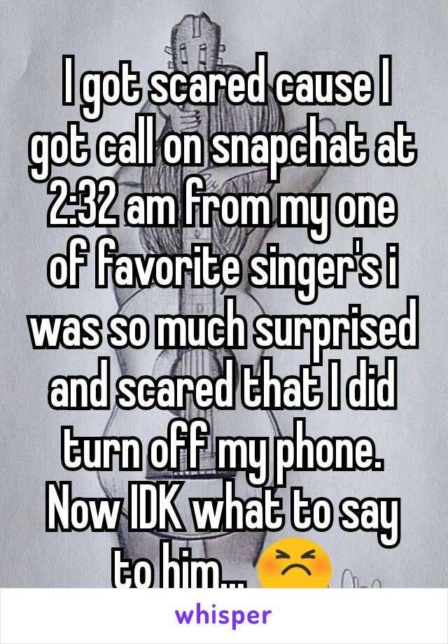 I got scared cause I got call on snapchat at 2:32 am from my one of favorite singer's i was so much surprised and scared that I did turn off my phone. Now IDK what to say to him... 😣