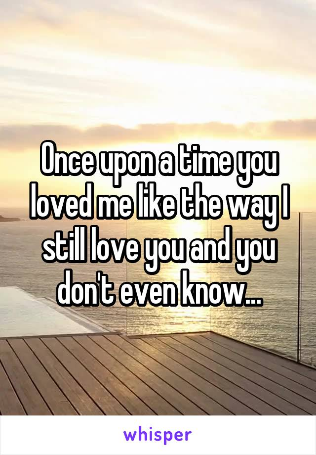 Once upon a time you loved me like the way I still love you and you don't even know...