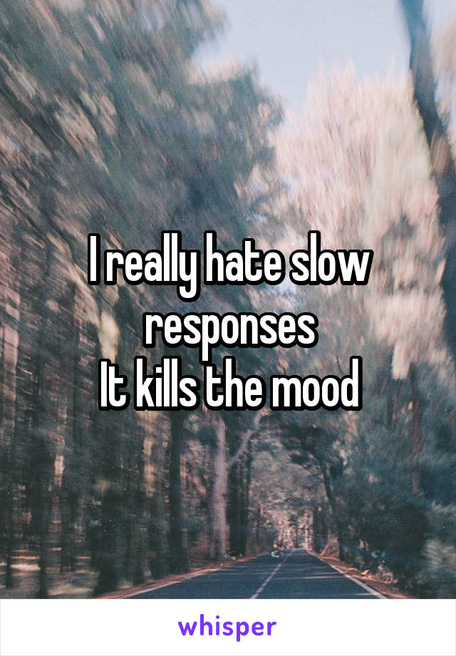 I really hate slow responses It kills the mood