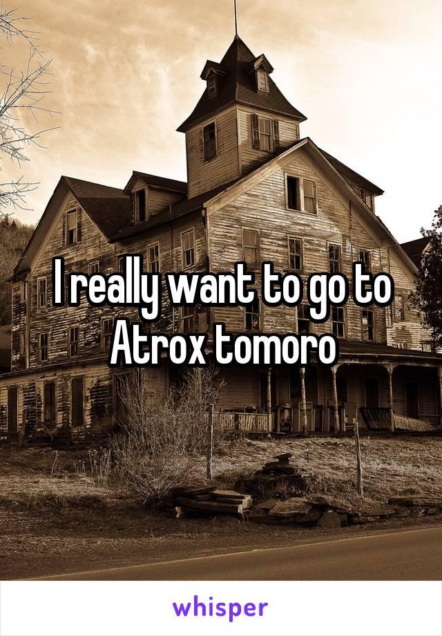I really want to go to Atrox tomoro