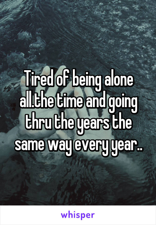 Tired of being alone all.the time and going thru the years the same way every year..