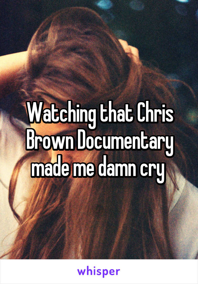Watching that Chris Brown Documentary made me damn cry